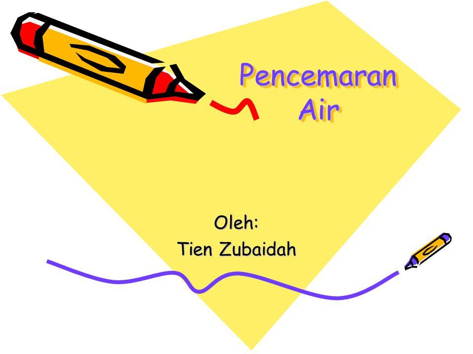 Pencemaran Air Oleh: Tien Zubaidah