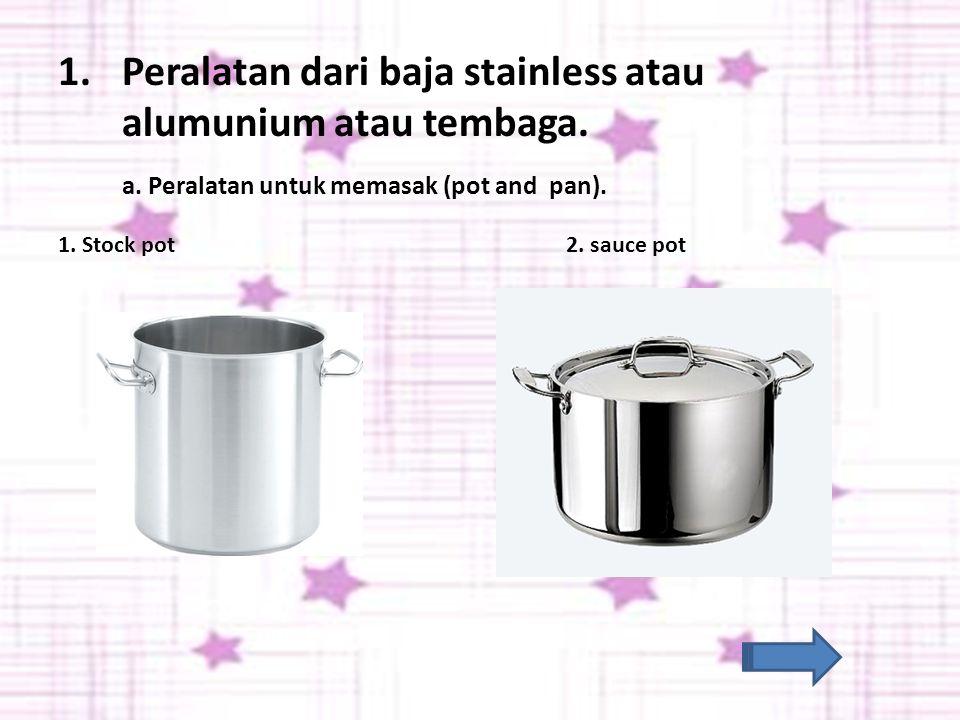 Peralatan dari baja stainless atau alumunium atau tembaga.
