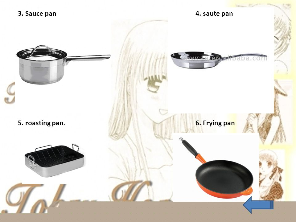 3. Sauce pan 4. saute pan 5. roasting pan. 6. Frying pan