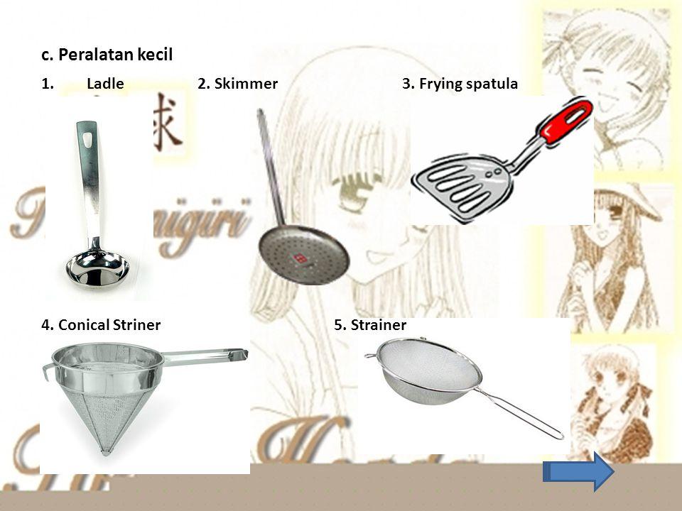 c. Peralatan kecil Ladle 2. Skimmer 3. Frying spatula