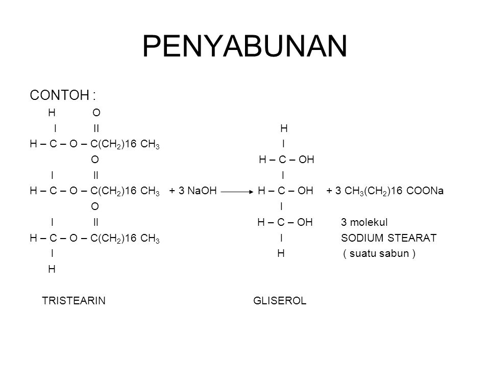 PENYABUNAN CONTOH : l II H H – C – O – C(CH2)16 CH3 l O H – C – OH
