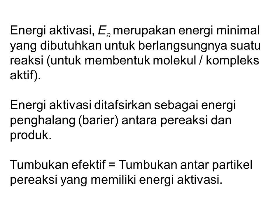 Energi aktivasi, Ea merupakan energi minimal yang dibutuhkan untuk berlangsungnya suatu reaksi (untuk membentuk molekul / kompleks aktif).