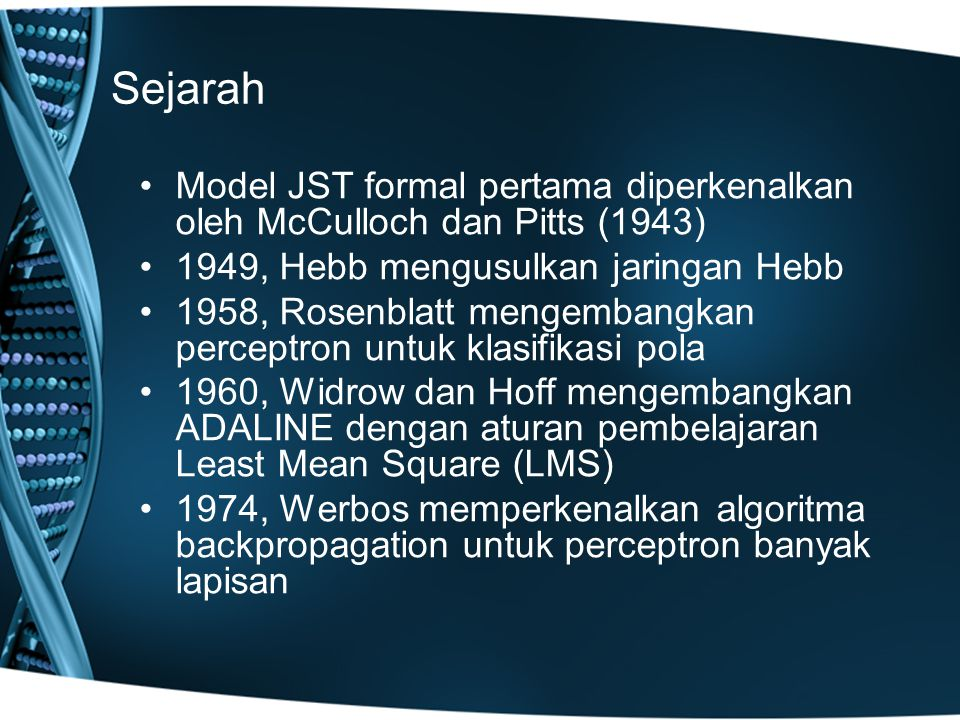 Sejarah Model JST formal pertama diperkenalkan oleh McCulloch dan Pitts (1943) 1949, Hebb mengusulkan jaringan Hebb.