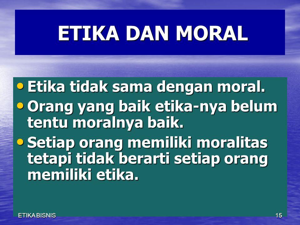 ETIKA DAN MORAL Etika tidak sama dengan moral.