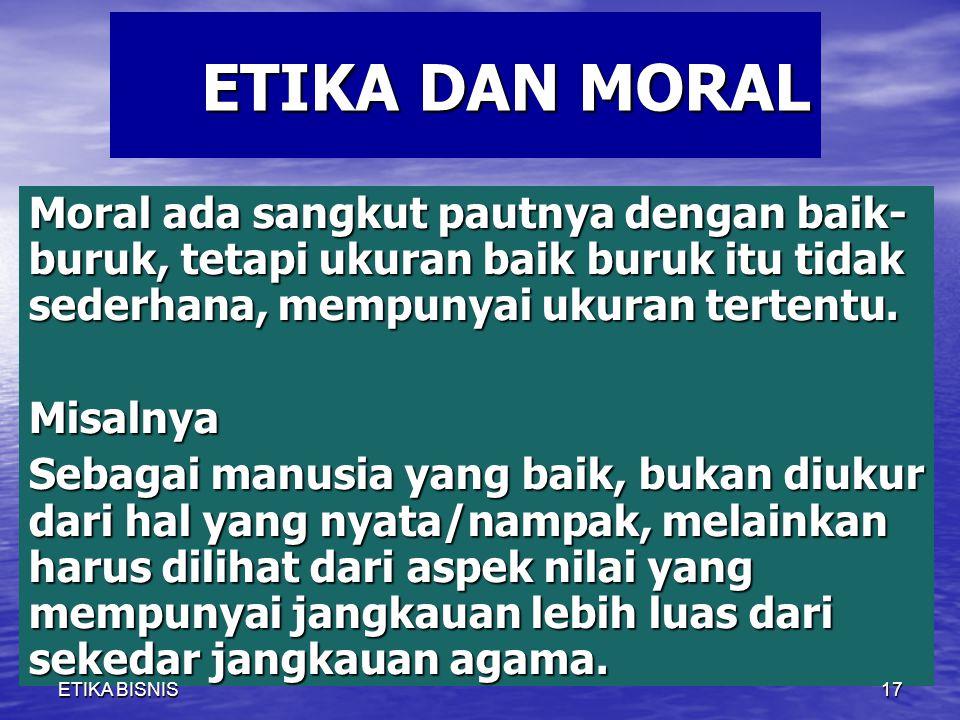 ETIKA DAN MORAL Moral ada sangkut pautnya dengan baik-buruk, tetapi ukuran baik buruk itu tidak sederhana, mempunyai ukuran tertentu.