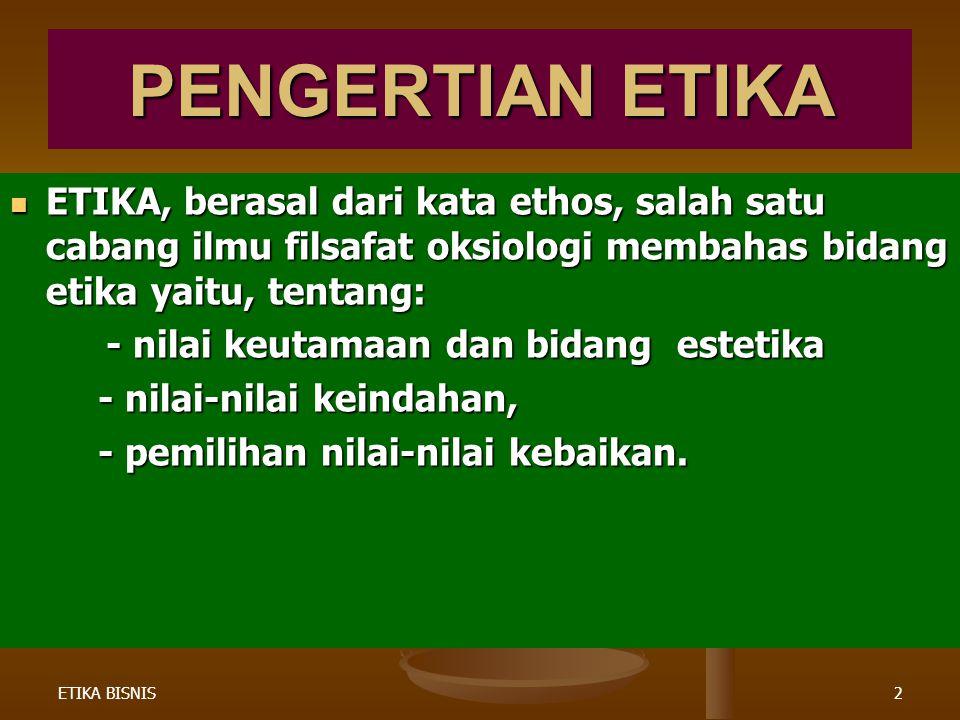 PENGERTIAN ETIKA ETIKA, berasal dari kata ethos, salah satu cabang ilmu filsafat oksiologi membahas bidang etika yaitu, tentang: