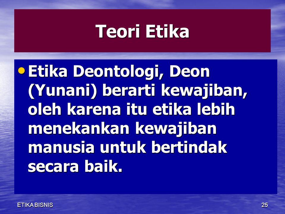 Teori Etika Etika Deontologi, Deon (Yunani) berarti kewajiban, oleh karena itu etika lebih menekankan kewajiban manusia untuk bertindak secara baik.