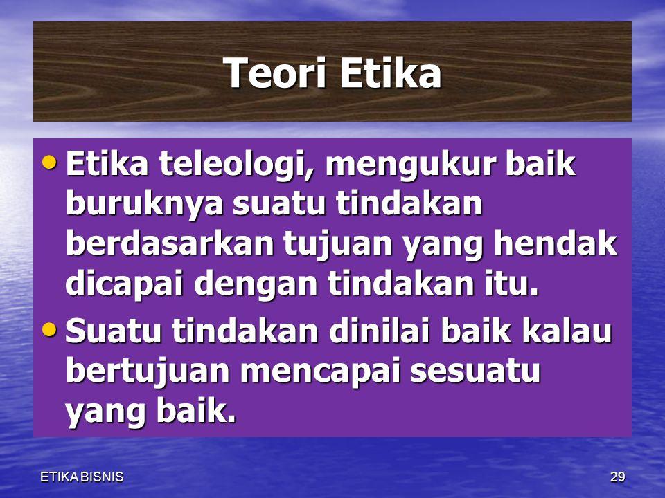 Teori Etika Etika teleologi, mengukur baik buruknya suatu tindakan berdasarkan tujuan yang hendak dicapai dengan tindakan itu.