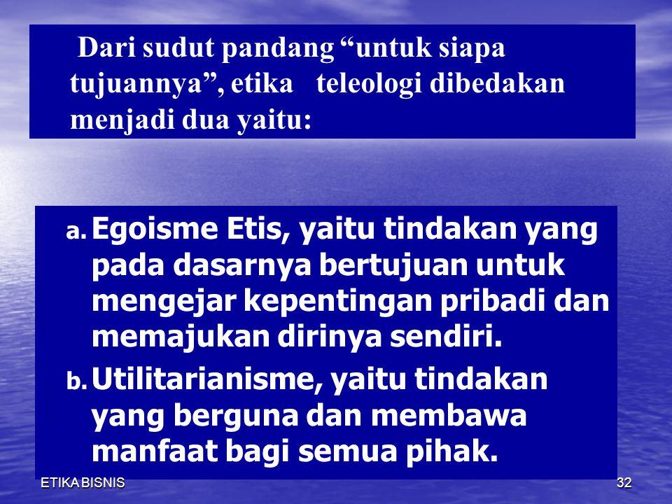 Dari sudut pandang untuk siapa tujuannya , etika teleologi dibedakan menjadi dua yaitu: