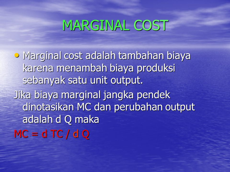 MARGINAL COST Marginal cost adalah tambahan biaya karena menambah biaya produksi sebanyak satu unit output.