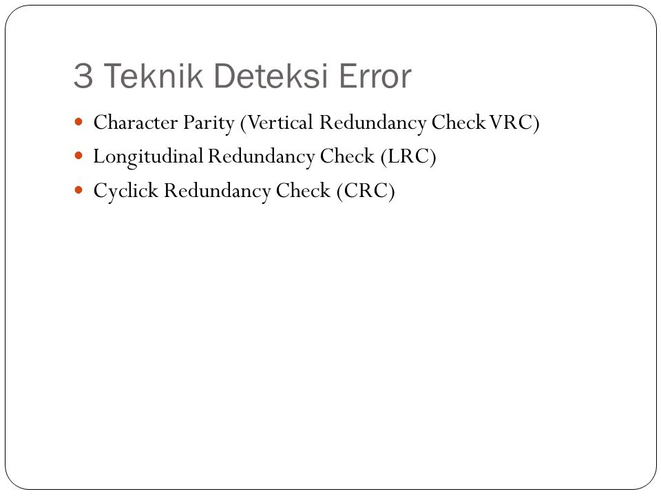 3 Teknik Deteksi Error Character Parity (Vertical Redundancy Check VRC) Longitudinal Redundancy Check (LRC)