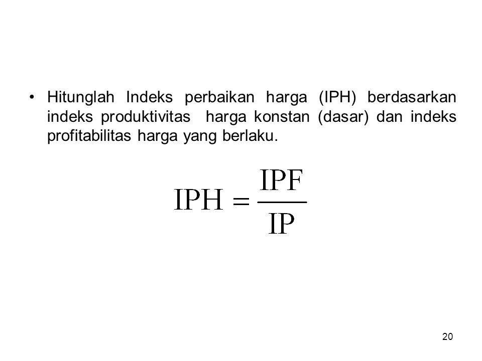 Hitunglah Indeks perbaikan harga (IPH) berdasarkan indeks produktivitas harga konstan (dasar) dan indeks profitabilitas harga yang berlaku.