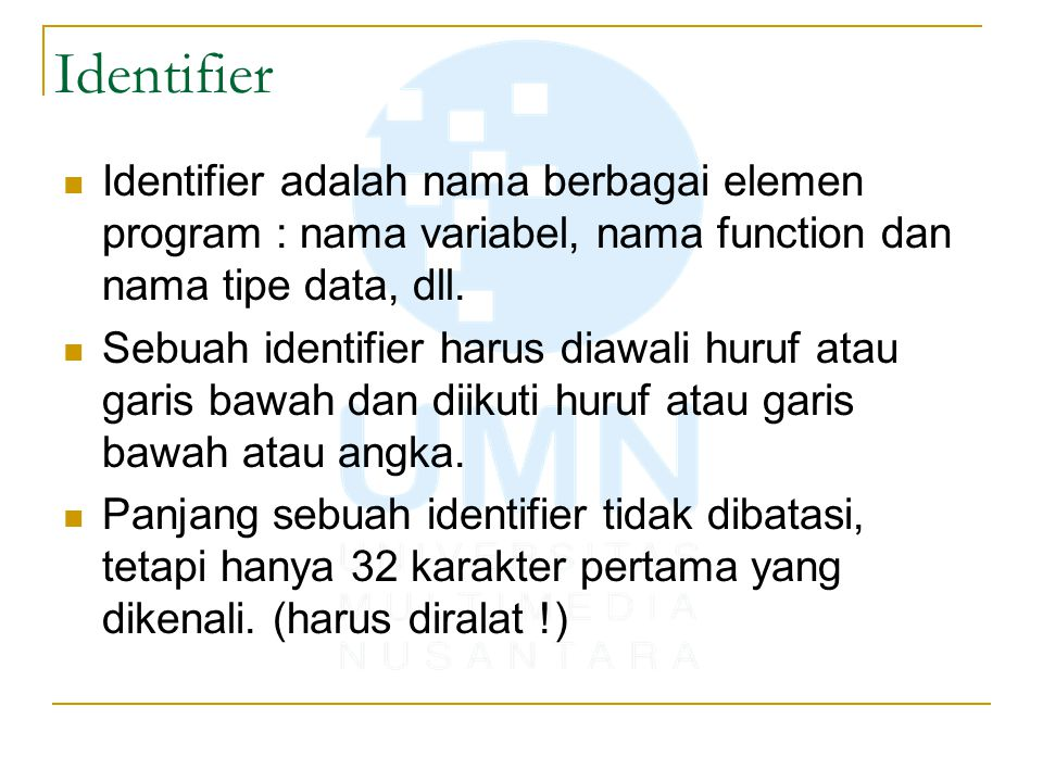 Identifier Identifier adalah nama berbagai elemen program : nama variabel, nama function dan nama tipe data, dll.