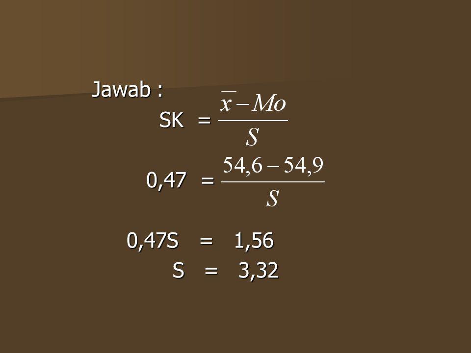Jawab : SK = 0,47 = 0,47S = 1,56 S = 3,32