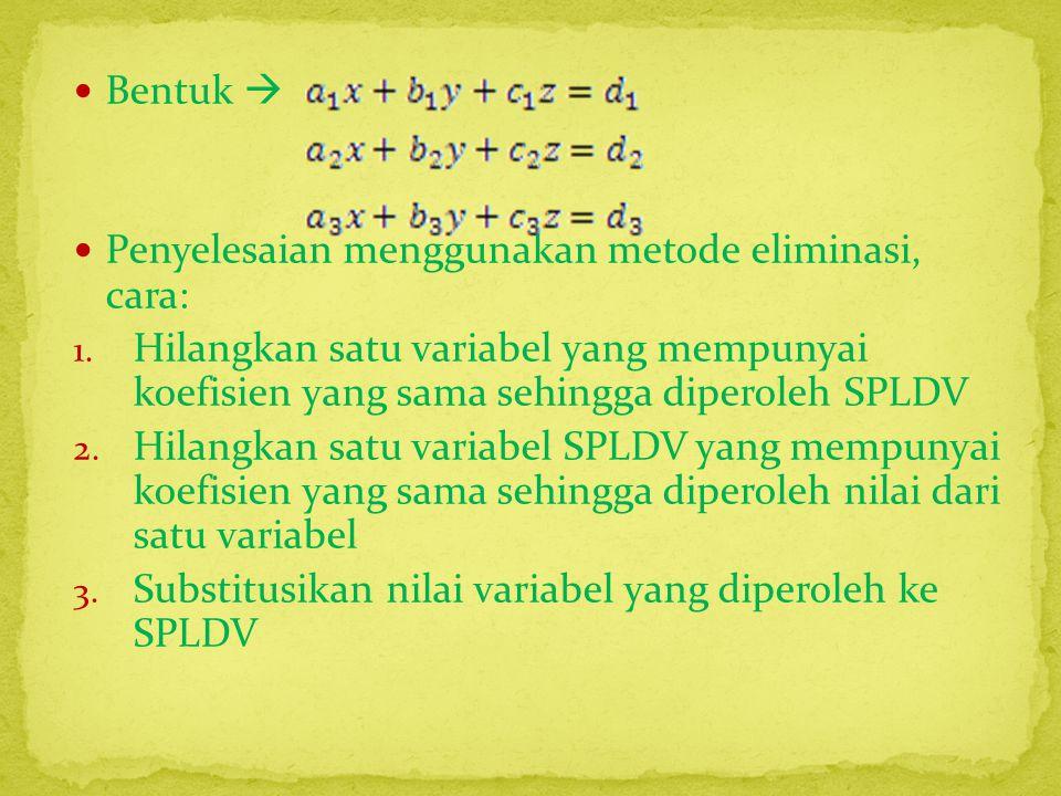 Bentuk  Penyelesaian menggunakan metode eliminasi, cara: Hilangkan satu variabel yang mempunyai koefisien yang sama sehingga diperoleh SPLDV.