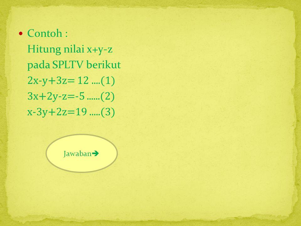 Contoh : Hitung nilai x+y-z pada SPLTV berikut 2x-y+3z= 12 ....(1)