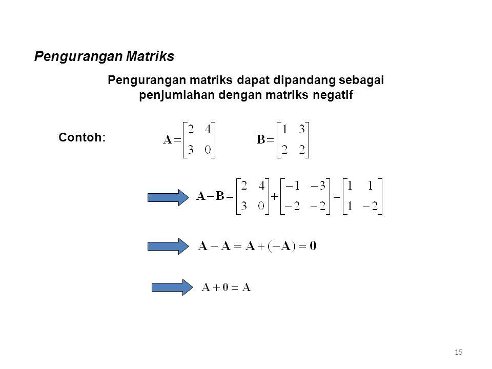 Pengurangan Matriks Pengurangan matriks dapat dipandang sebagai penjumlahan dengan matriks negatif.