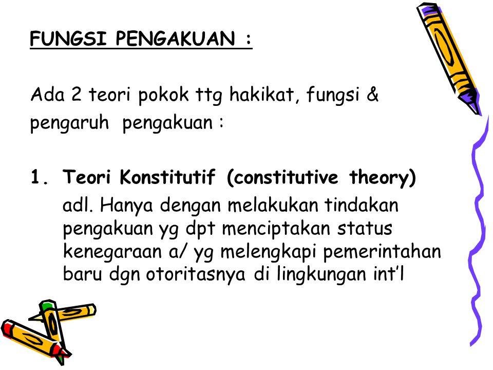 FUNGSI PENGAKUAN : Ada 2 teori pokok ttg hakikat, fungsi & pengaruh pengakuan : Teori Konstitutif (constitutive theory)