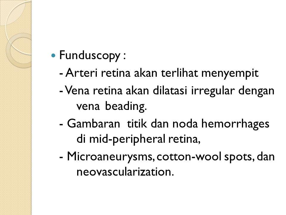 Funduscopy : - Arteri retina akan terlihat menyempit. - Vena retina akan dilatasi irregular dengan vena beading.