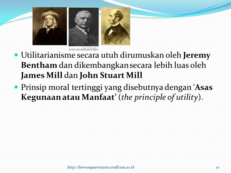 Utilitarianisme secara utuh dirumuskan oleh Jeremy Bentham dan dikembangkan secara lebih luas oleh James Mill dan John Stuart Mill