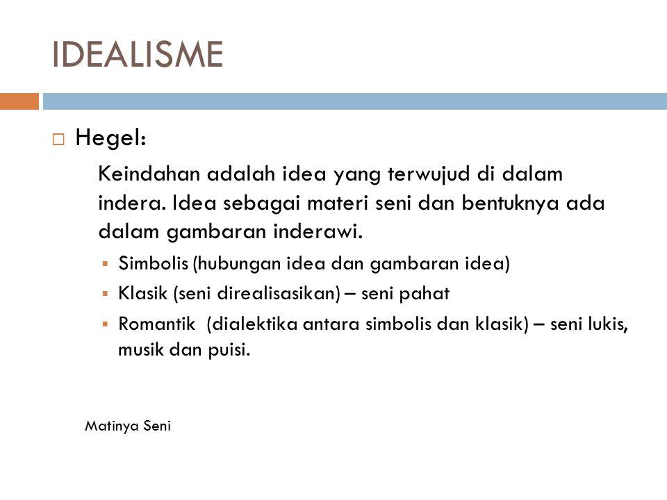 IDEALISME Hegel: Keindahan adalah idea yang terwujud di dalam indera. Idea sebagai materi seni dan bentuknya ada dalam gambaran inderawi.