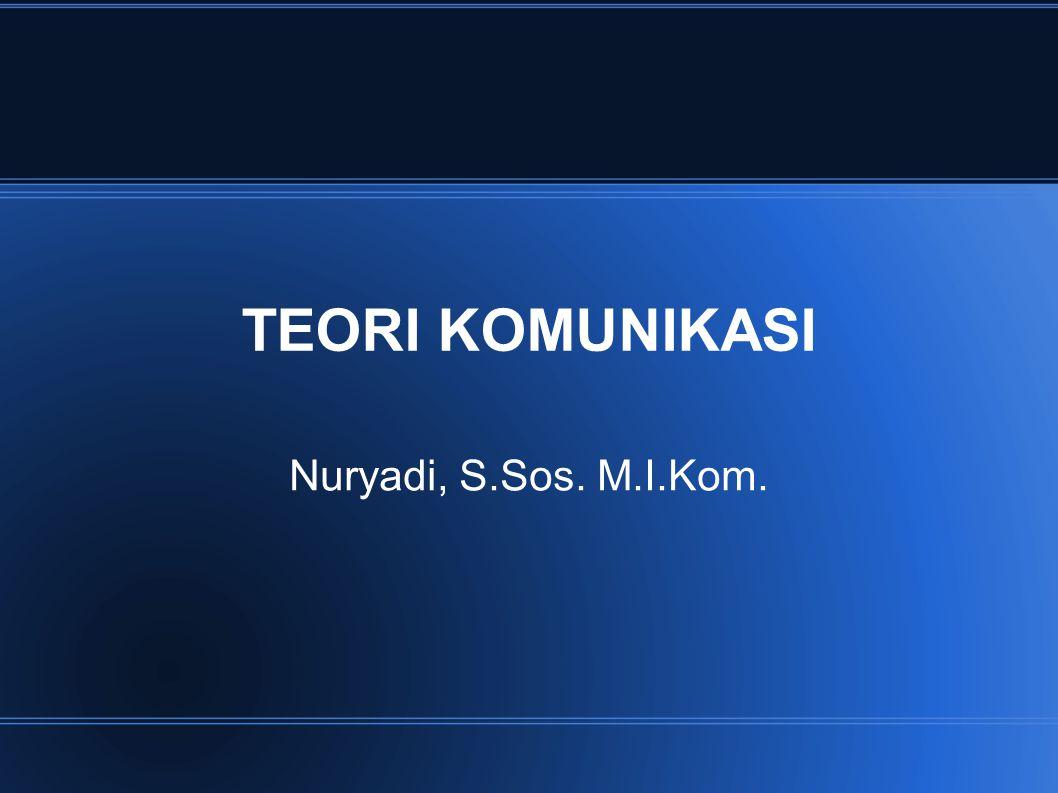 TEORI KOMUNIKASI Nuryadi, S.Sos. M.I.Kom.