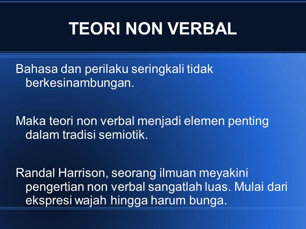 TEORI NON VERBAL Bahasa dan perilaku seringkali tidak berkesinambungan. Maka teori non verbal menjadi elemen penting dalam tradisi semiotik.