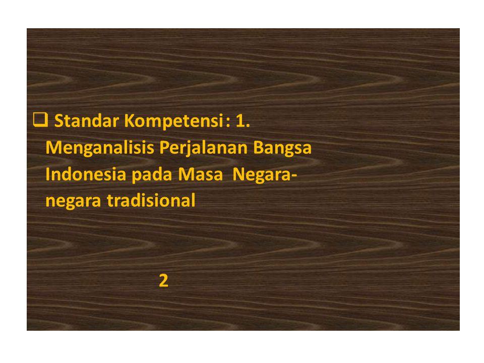 Standar Kompetensi : 1. Menganalisis Perjalanan Bangsa. Indonesia pada Masa Negara- negara tradisional.