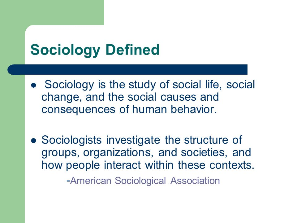 Sociology Defined Sociology is the study of social life, social change, and the social causes and consequences of human behavior.