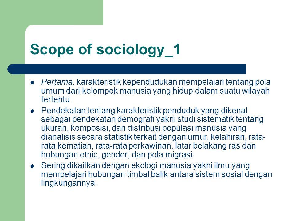 Scope of sociology_1 Pertama, karakteristik kependudukan mempelajari tentang pola umum dari kelompok manusia yang hidup dalam suatu wilayah tertentu.