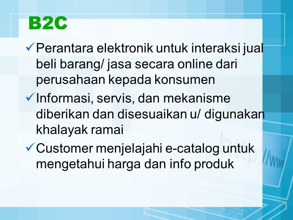 B2C Perantara elektronik untuk interaksi jual beli barang/ jasa secara online dari perusahaan kepada konsumen.