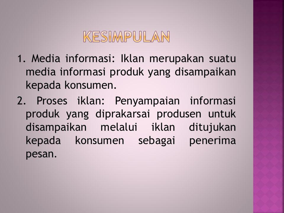 KESIMPULAN 1. Media informasi: Iklan merupakan suatu media informasi produk yang disampaikan kepada konsumen.