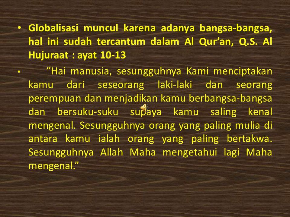 Globalisasi muncul karena adanya bangsa-bangsa, hal ini sudah tercantum dalam Al Qur'an, Q.S. Al Hujuraat : ayat 10-13