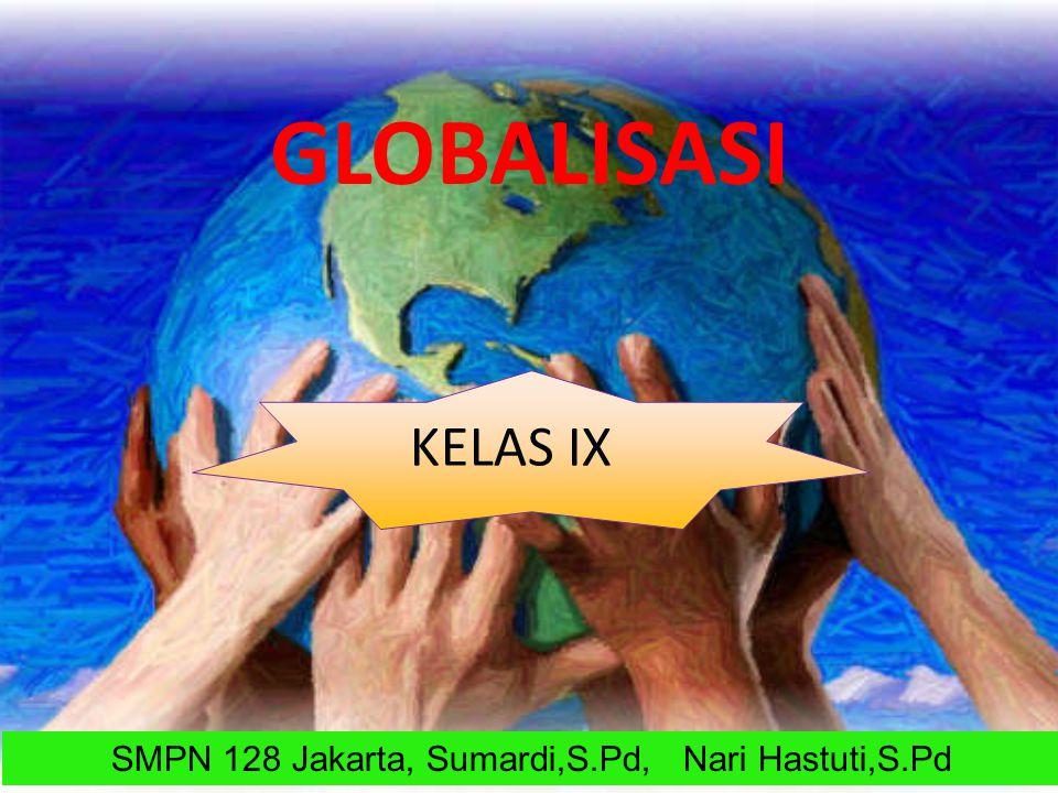 GLOBALISASI KELAS IX SMPN 128 Jakarta, Sumardi,S.Pd, Nari Hastuti,S.Pd