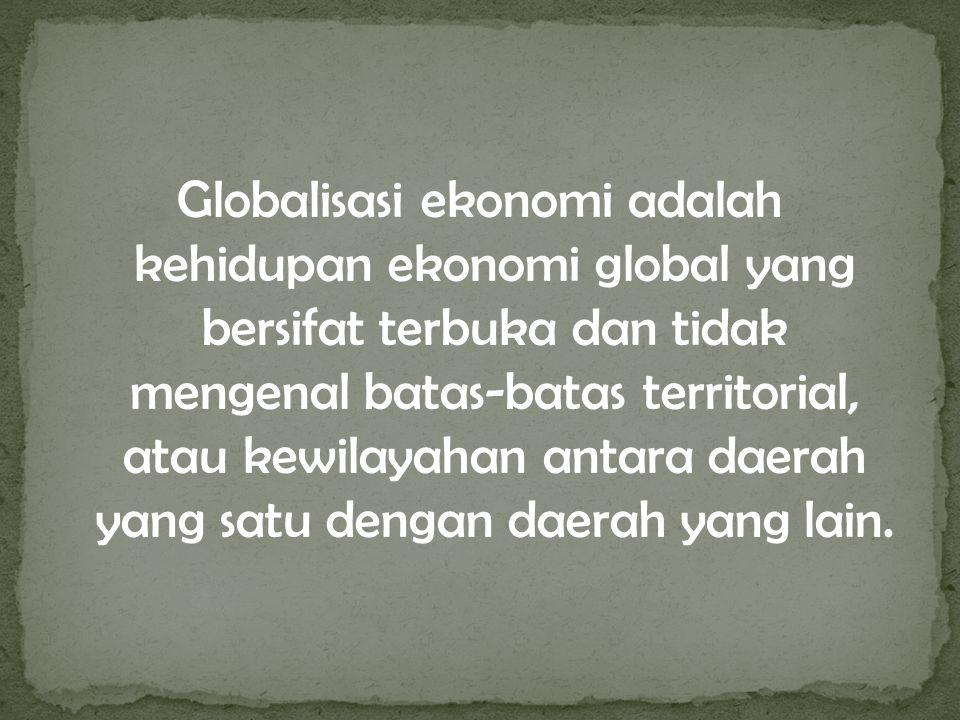 Globalisasi ekonomi adalah kehidupan ekonomi global yang bersifat terbuka dan tidak mengenal batas-batas territorial, atau kewilayahan antara daerah yang satu dengan daerah yang lain.