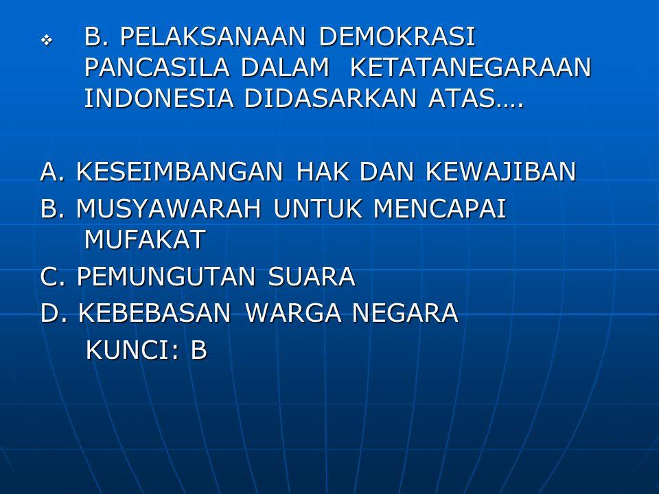 B. PELAKSANAAN DEMOKRASI PANCASILA DALAM KETATANEGARAAN INDONESIA DIDASARKAN ATAS….