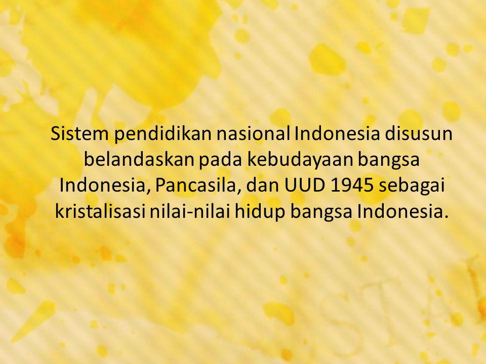 Sistem pendidikan nasional Indonesia disusun belandaskan pada kebudayaan bangsa Indonesia, Pancasila, dan UUD 1945 sebagai kristalisasi nilai-nilai hidup bangsa Indonesia.