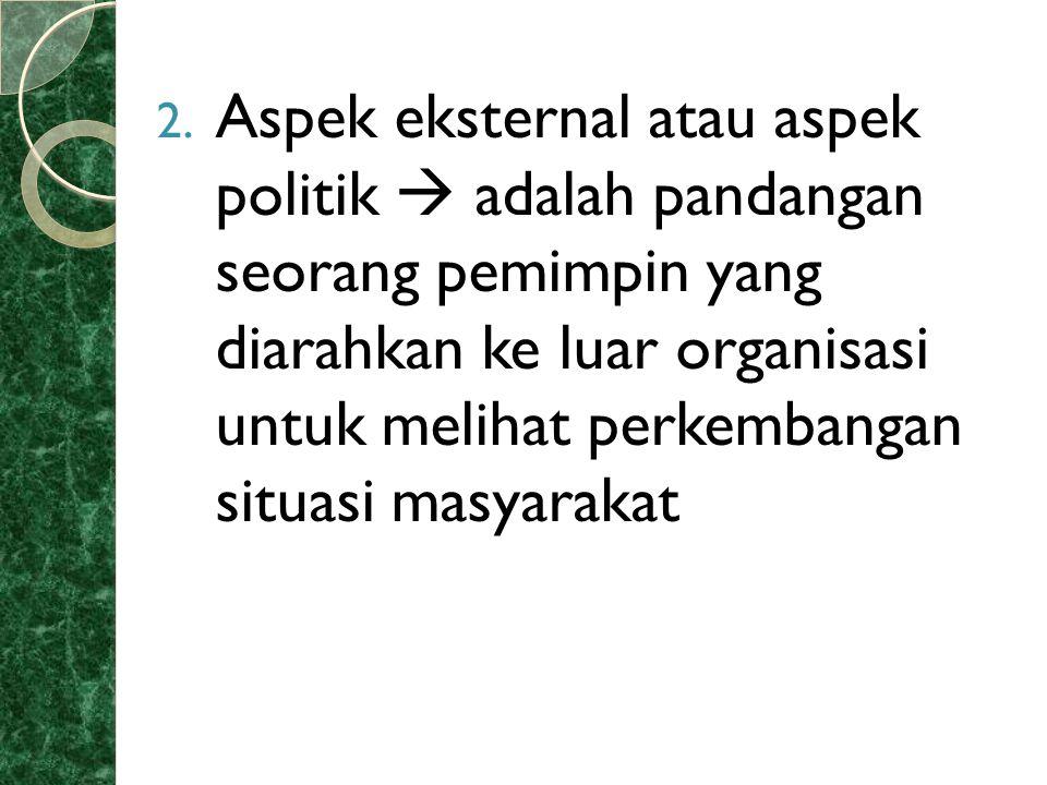 Aspek eksternal atau aspek politik  adalah pandangan seorang pemimpin yang diarahkan ke luar organisasi untuk melihat perkembangan situasi masyarakat