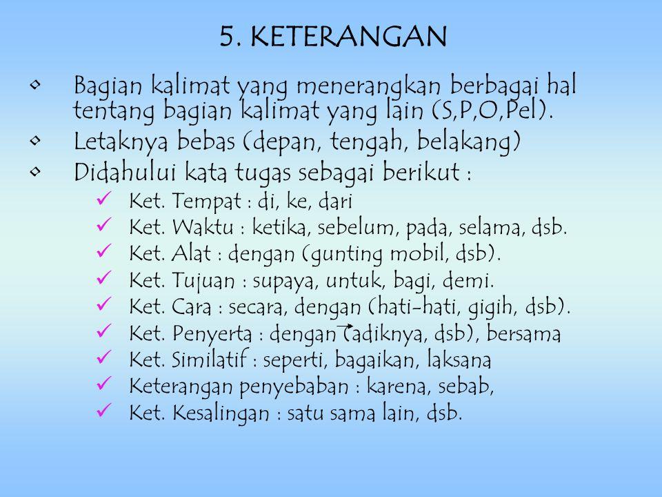 5. KETERANGAN Bagian kalimat yang menerangkan berbagai hal tentang bagian kalimat yang lain (S,P,O,Pel).