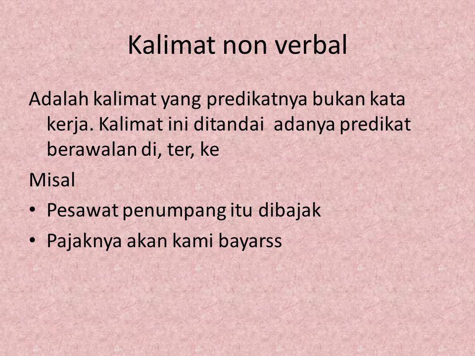 Kalimat non verbal Adalah kalimat yang predikatnya bukan kata kerja. Kalimat ini ditandai adanya predikat berawalan di, ter, ke.