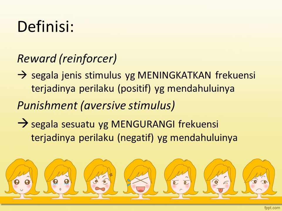 Definisi: Reward (reinforcer) Punishment (aversive stimulus)