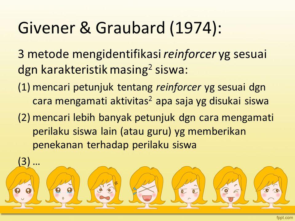Givener & Graubard (1974): 3 metode mengidentifikasi reinforcer yg sesuai dgn karakteristik masing2 siswa: