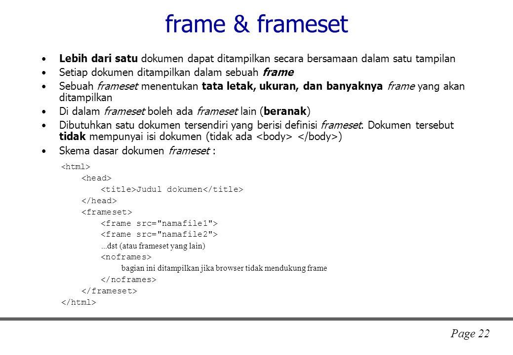 frame & frameset Lebih dari satu dokumen dapat ditampilkan secara bersamaan dalam satu tampilan. Setiap dokumen ditampilkan dalam sebuah frame.