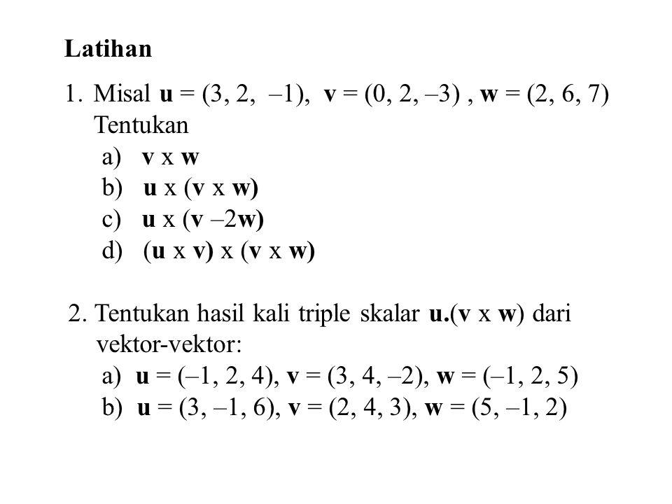 Latihan Misal u = (3, 2, –1), v = (0, 2, –3) , w = (2, 6, 7) Tentukan. a) v x w. b) u x (v x w)