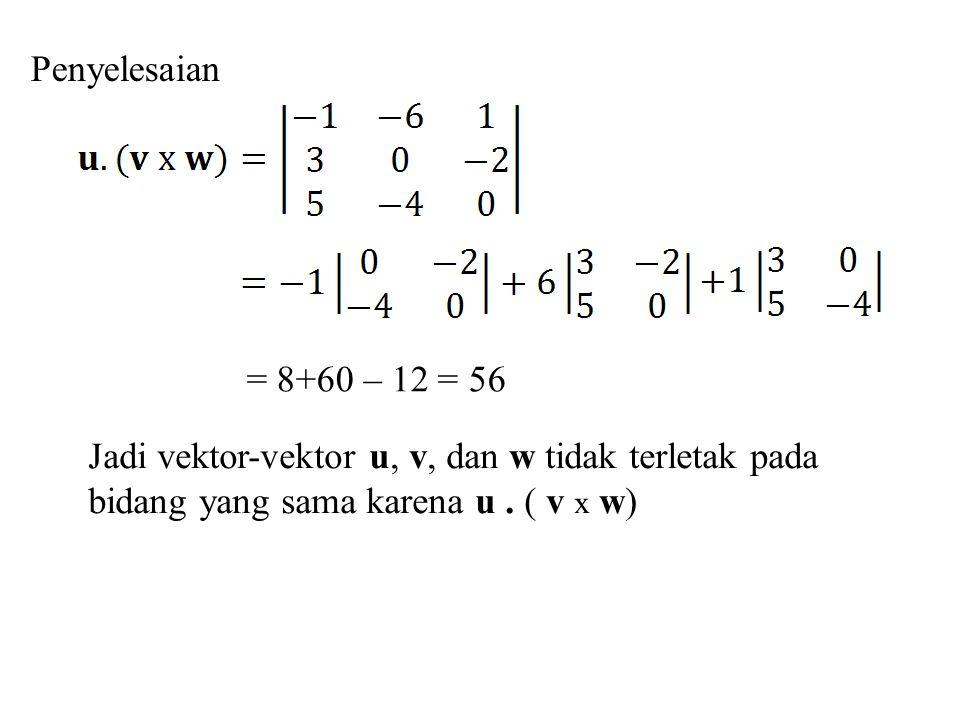 Penyelesaian = 8+60 – 12 = 56. Jadi vektor-vektor u, v, dan w tidak terletak pada.