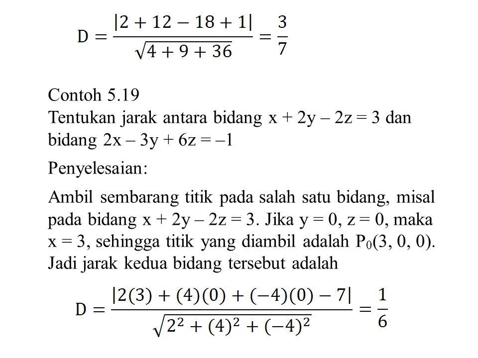 Contoh 5.19 Tentukan jarak antara bidang x + 2y – 2z = 3 dan. bidang 2x – 3y + 6z = –1. Penyelesaian: