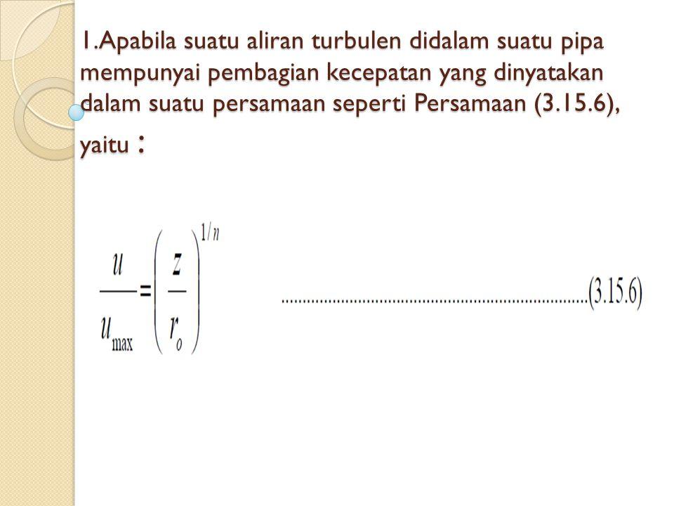 1.Apabila suatu aliran turbulen didalam suatu pipa mempunyai pembagian kecepatan yang dinyatakan dalam suatu persamaan seperti Persamaan (3.15.6), yaitu :