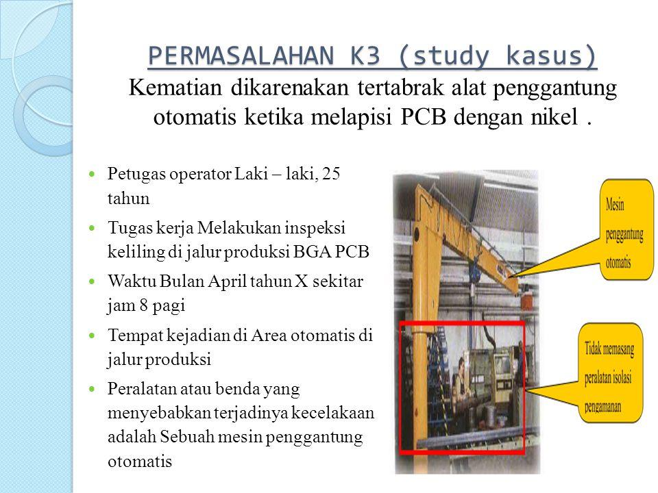 PERMASALAHAN K3 (study kasus) Kematian dikarenakan tertabrak alat penggantung otomatis ketika melapisi PCB dengan nikel .