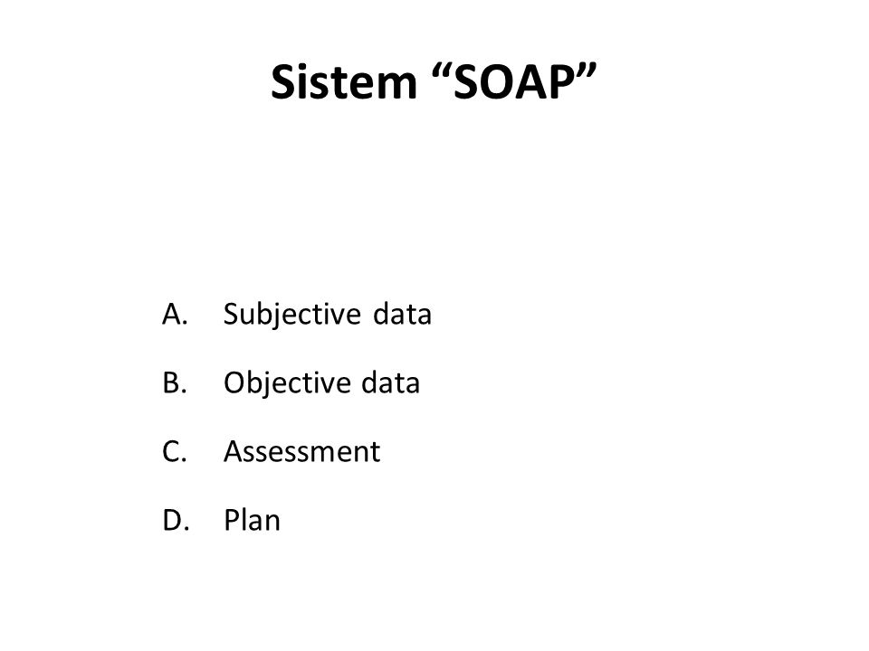 Sistem SOAP Subjective data Objective data Assessment Plan