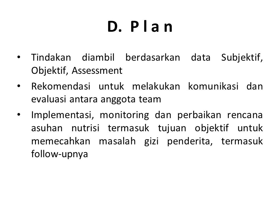 D. P l a n Tindakan diambil berdasarkan data Subjektif, Objektif, Assessment.